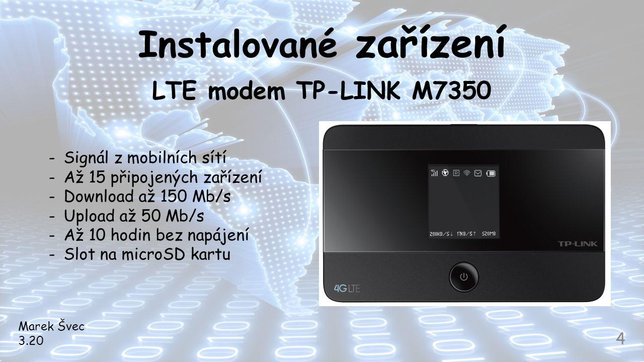 Instalované zařízení LTE modem TP-LINK M7350 Marek Švec 3.20 4 -Signál z mobilních sítí -Až 15 připojených zařízení -Download až 150 Mb/s -Upload až 5