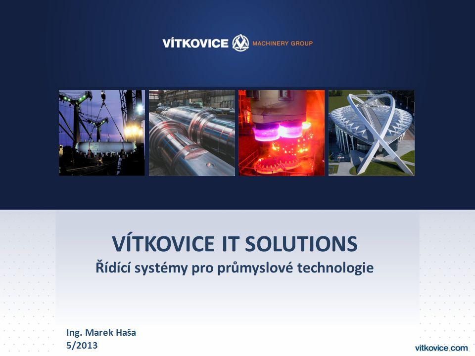 VÍTKOVICE IT SOLUTIONS Řídící systémy pro průmyslové technologie Ing. Marek Haša 5/2013
