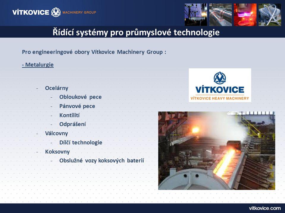 Řídící systémy pro průmyslové technologie Pro engineeringové obory Vítkovice Machinery Group : - Metalurgie -Ocelárny -Obloukové pece -Pánvové pece -K