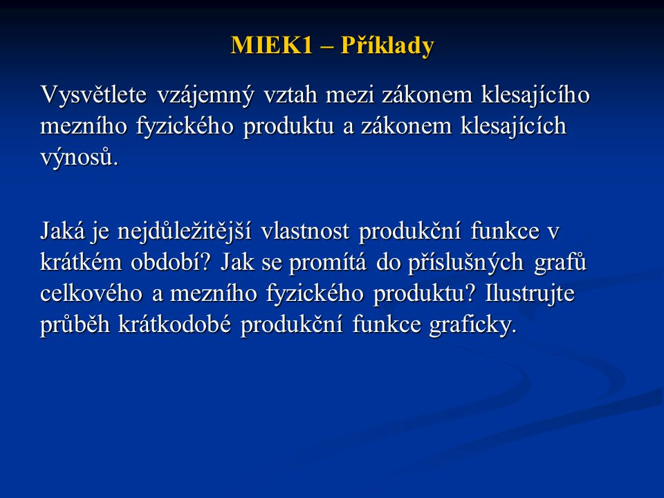 MIEK1 – Příklady Krátké období je období, ve kterém: a)Firma může rozšiřovat pouze výrobní kapacity b)Firma nemůže rozšiřovat výrobní kapacity c)Firma může zvyšovat pouze množství kapitálových statků d)Jsou všechny inputy proměnlivé e)Jsou všechny inputy konstantní