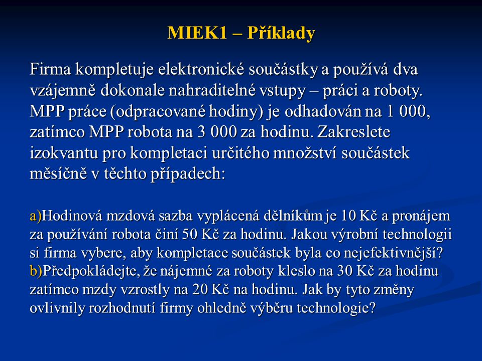MIEK1 – Příklady Uvažujte případ, kdy požadovaný výstup lze vyrobit celou řadou nezávislých efektivních výrobních technik a vzájemná nahraditelnost (substituovatelnost) faktorů není nulová ani perfektní.