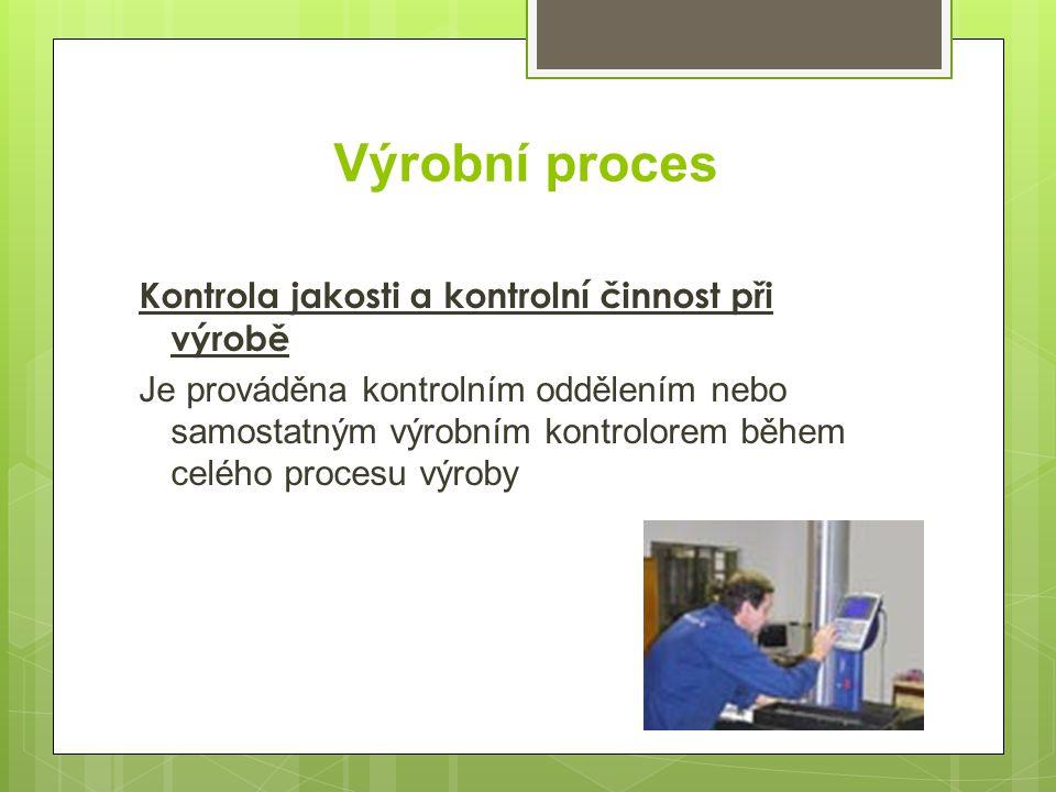 Výrobní proces Kontrola jakosti a kontrolní činnost při výrobě Je prováděna kontrolním oddělením nebo samostatným výrobním kontrolorem během celého pr