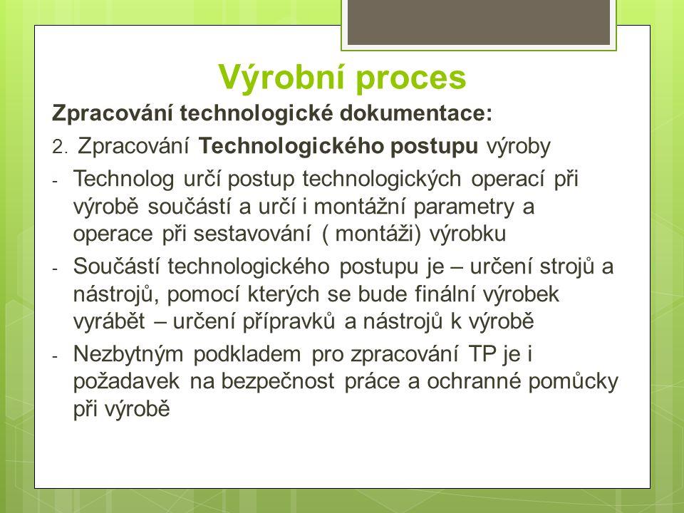 Výrobní proces Zpracování technologické dokumentace: 2. Zpracování Technologického postupu výroby - Technolog určí postup technologických operací při