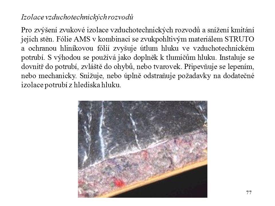 77 Izolace vzduchotechnických rozvodů Pro zvýšení zvukové izolace vzduchotechnických rozvodů a snížení kmitání jejich stěn. Fólie AMS v kombinaci se z