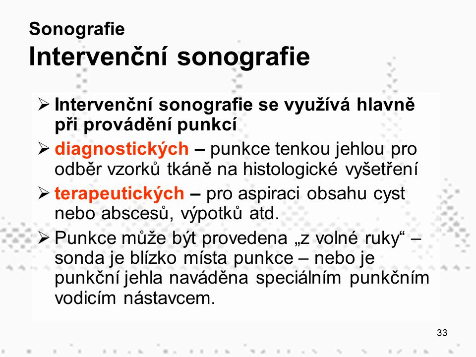 33 Sonografie Intervenční sonografie  Intervenční sonografie se využívá hlavně při provádění punkcí  diagnostických – punkce tenkou jehlou pro odběr