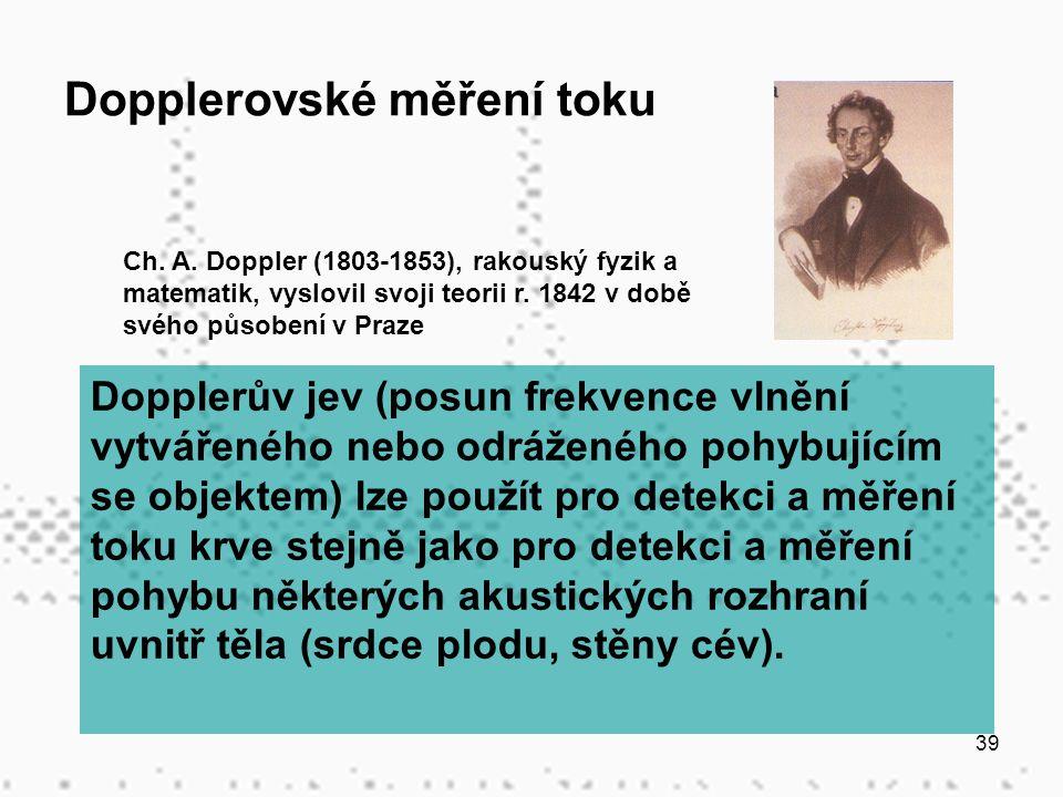 39 Dopplerovské měření toku Dopplerův jev (posun frekvence vlnění vytvářeného nebo odráženého pohybujícím se objektem) lze použít pro detekci a měření