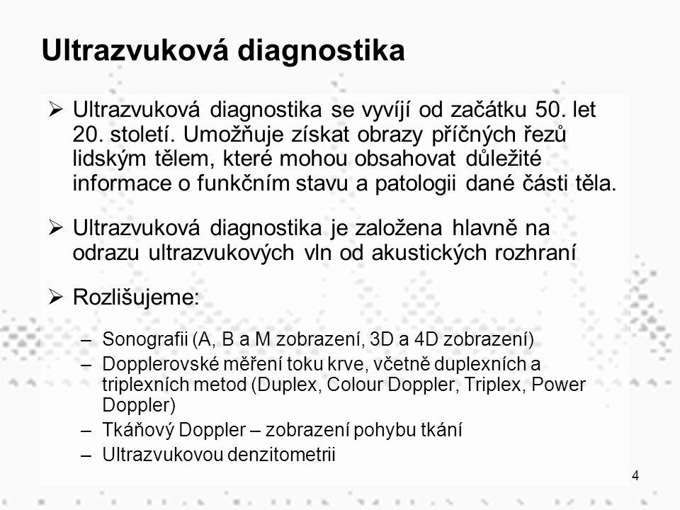 4 Ultrazvuková diagnostika  Ultrazvuková diagnostika se vyvíjí od začátku 50. let 20. století. Umožňuje získat obrazy příčných řezů lidským tělem, kt