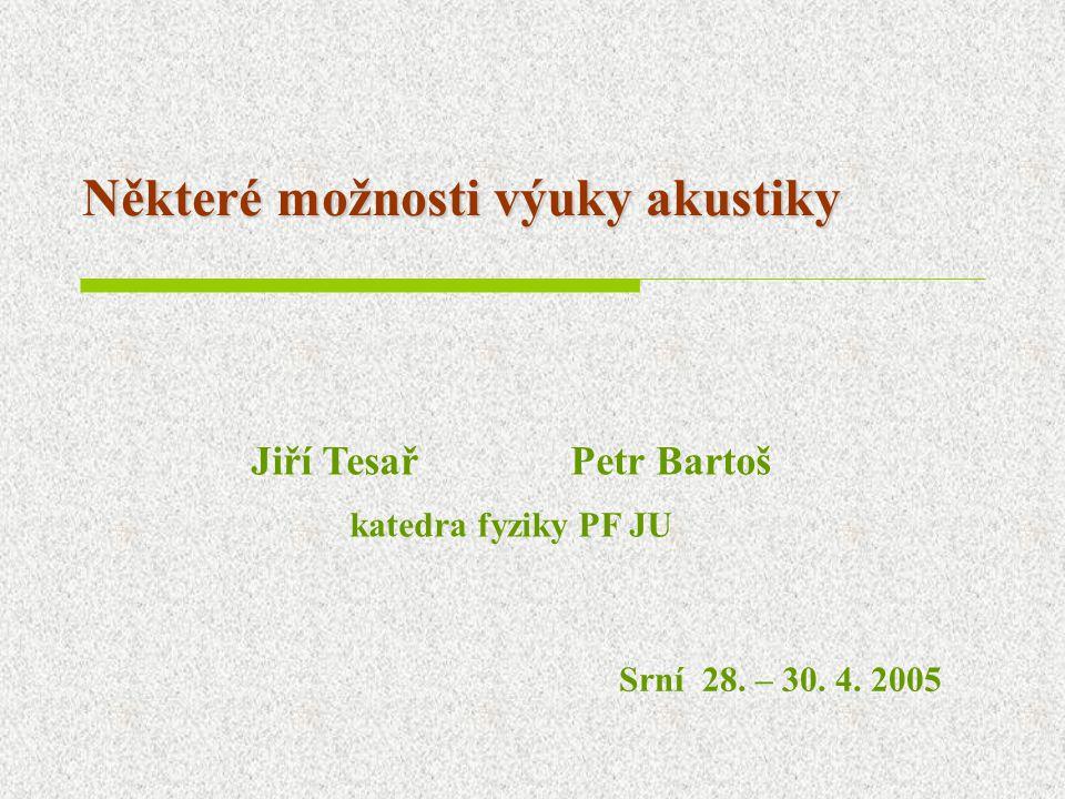 Některé možnosti výuky akustiky Jiří TesařPetr Bartoš katedra fyziky PF JU Srní 28. – 30. 4. 2005