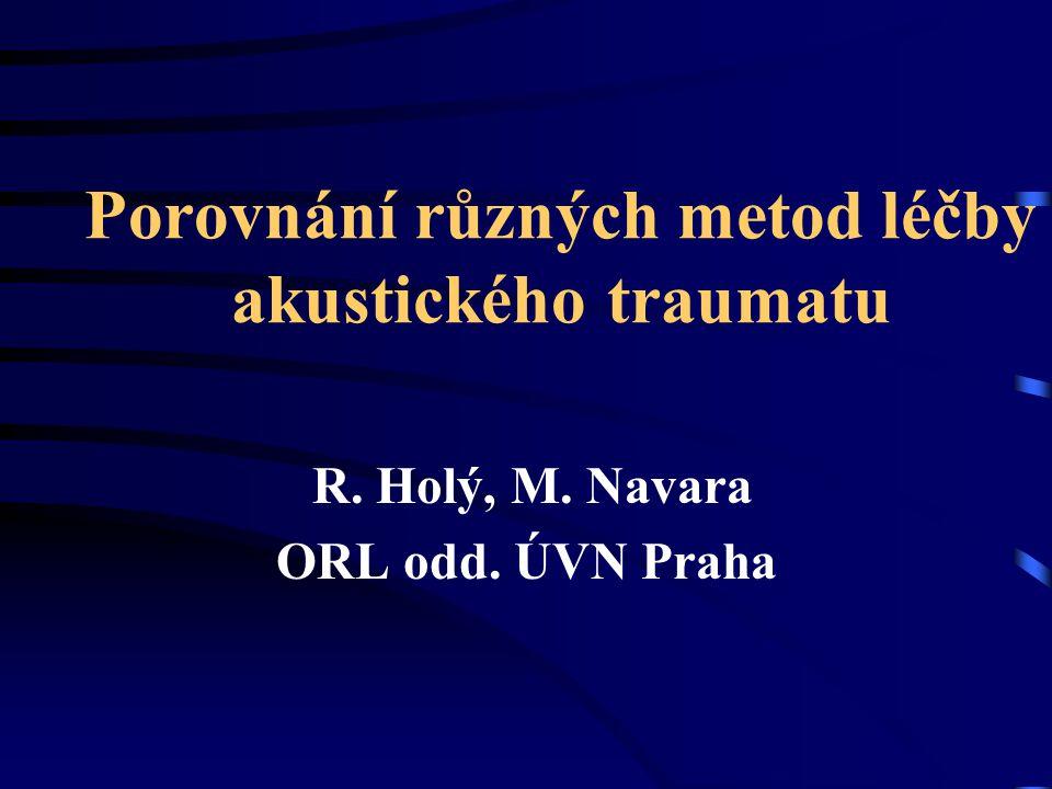 Porovnání různých metod léčby akustického traumatu R. Holý, M. Navara ORL odd. ÚVN Praha
