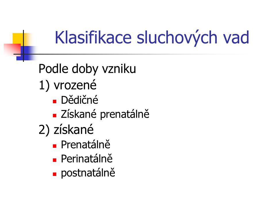 Klasifikace sluchových vad Podle doby vzniku 1) vrozené Dědičné Získané prenatálně 2) získané Prenatálně Perinatálně postnatálně