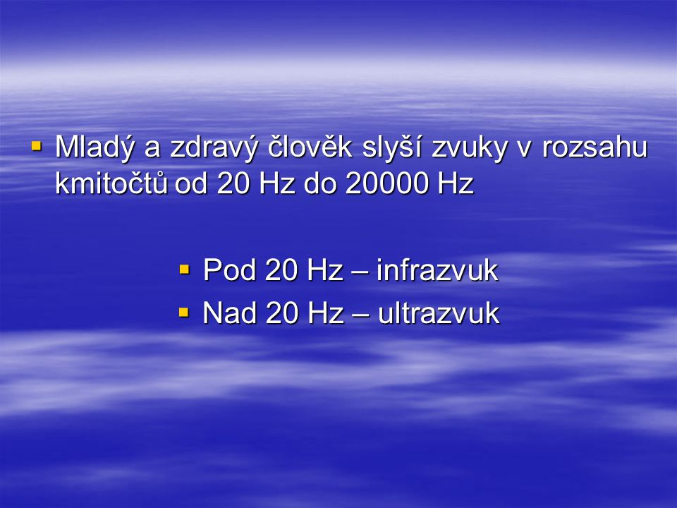  Mladý a zdravý člověk slyší zvuky v rozsahu kmitočtů od 20 Hz do 20000 Hz  Pod 20 Hz – infrazvuk  Nad 20 Hz – ultrazvuk