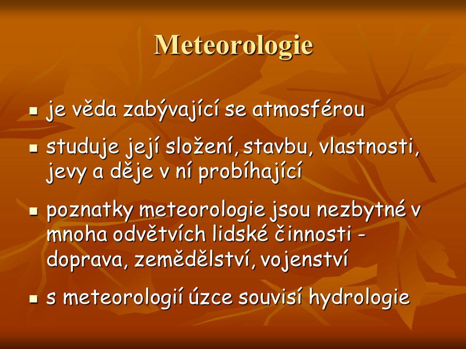 je věda zabývající se atmosférou je věda zabývající se atmosférou studuje její složení, stavbu, vlastnosti, jevy a děje v ní probíhající studuje její složení, stavbu, vlastnosti, jevy a děje v ní probíhající poznatky meteorologie jsou nezbytné v mnoha odvětvích lidské činnosti - doprava, zemědělství, vojenství poznatky meteorologie jsou nezbytné v mnoha odvětvích lidské činnosti - doprava, zemědělství, vojenství s meteorologií úzce souvisí hydrologie s meteorologií úzce souvisí hydrologie Meteorologie