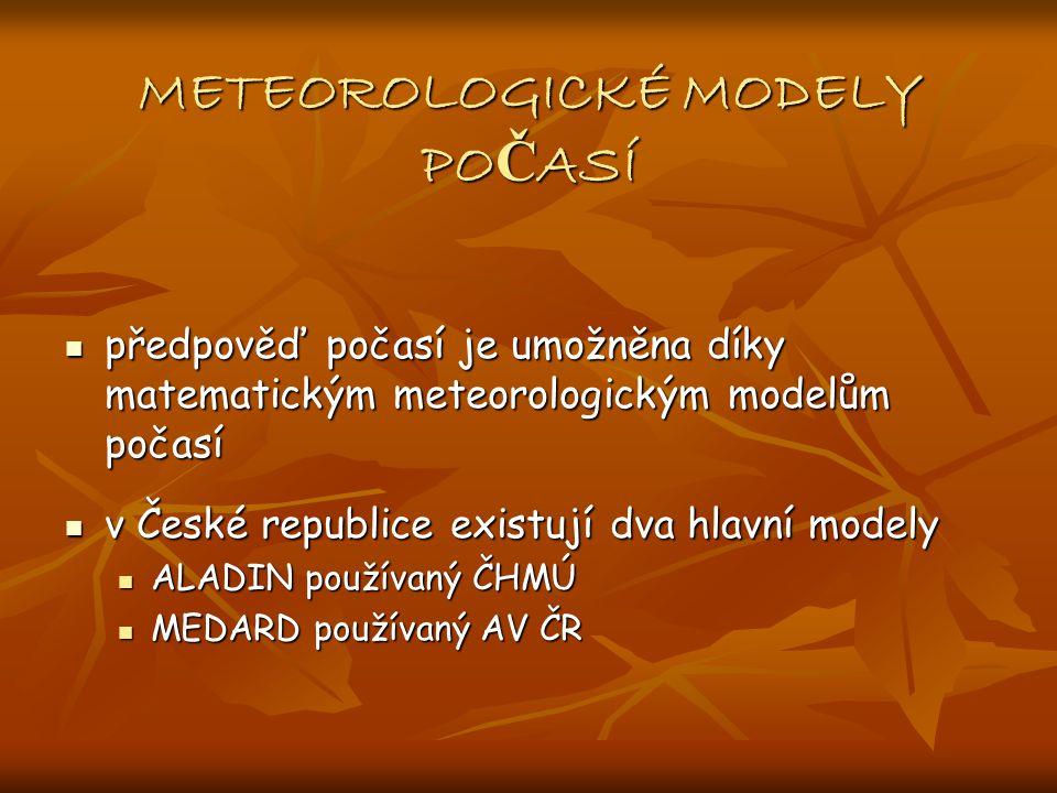 METEOROLOGICKÉ MODELY PO Č ASÍ předpověď počasí je umožněna díky matematickým meteorologickým modelům počasí předpověď počasí je umožněna díky matematickým meteorologickým modelům počasí v České republice existují dva hlavní modely v České republice existují dva hlavní modely ALADIN používaný ČHMÚ ALADIN používaný ČHMÚ MEDARD používaný AV ČR MEDARD používaný AV ČR