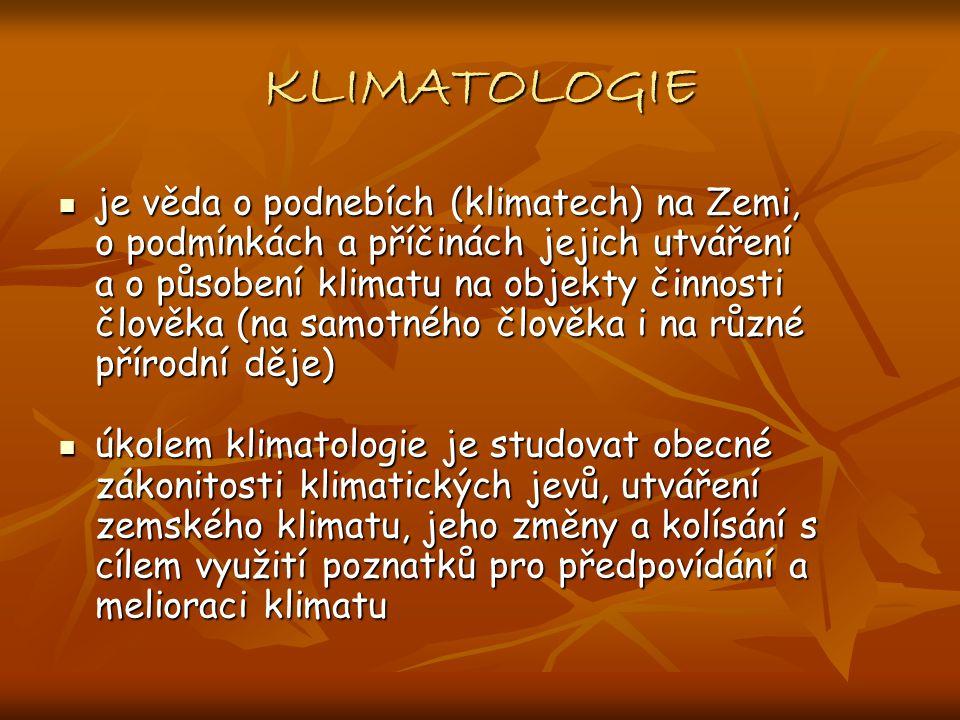 KLIMATOLOGIE je věda o podnebích (klimatech) na Zemi, o podmínkách a příčinách jejich utváření a o působení klimatu na objekty činnosti člověka (na samotného člověka i na různé přírodní děje) je věda o podnebích (klimatech) na Zemi, o podmínkách a příčinách jejich utváření a o působení klimatu na objekty činnosti člověka (na samotného člověka i na různé přírodní děje) úkolem klimatologie je studovat obecné zákonitosti klimatických jevů, utváření zemského klimatu, jeho změny a kolísání s cílem využití poznatků pro předpovídání a melioraci klimatu úkolem klimatologie je studovat obecné zákonitosti klimatických jevů, utváření zemského klimatu, jeho změny a kolísání s cílem využití poznatků pro předpovídání a melioraci klimatu