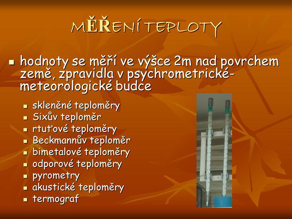 M ĚŘ ENÍ TEPLOTY hodnoty se měří ve výšce 2m nad povrchem země, zpravidla v psychrometrické- meteorologické budce hodnoty se měří ve výšce 2m nad povrchem země, zpravidla v psychrometrické- meteorologické budce skleněné teploměry skleněné teploměry Sixův teploměr Sixův teploměr rtuťové teploměry rtuťové teploměry Beckmannův teploměr Beckmannův teploměr bimetalové teploměry bimetalové teploměry odporové teploměry odporové teploměry pyrometry pyrometry akustické teploměry akustické teploměry termograf termograf