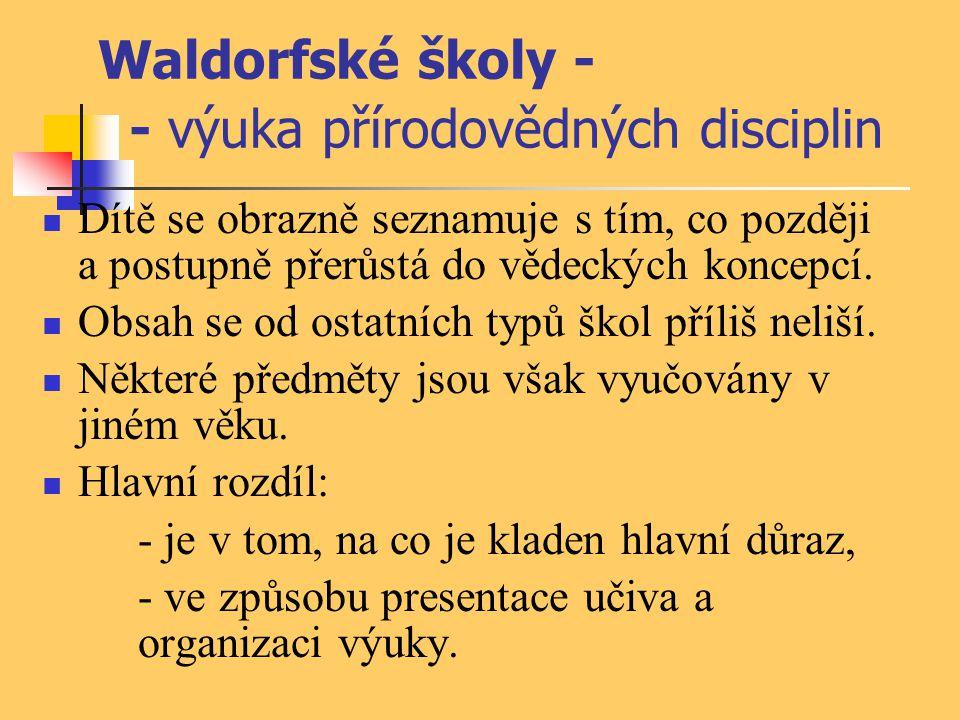 Waldorfské školy - - výuka přírodovědných disciplin Dítě se obrazně seznamuje s tím, co později a postupně přerůstá do vědeckých koncepcí. Obsah se od