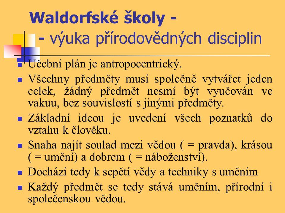 Waldorfské školy - - výuka přírodovědných disciplin Učební plán je antropocentrický. Všechny předměty musí společně vytvářet jeden celek, žádný předmě