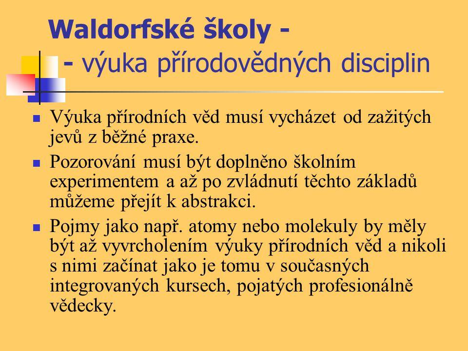 Waldorfské školy - - výuka přírodovědných disciplin Výuka přírodních věd musí vycházet od zažitých jevů z běžné praxe. Pozorování musí být doplněno šk