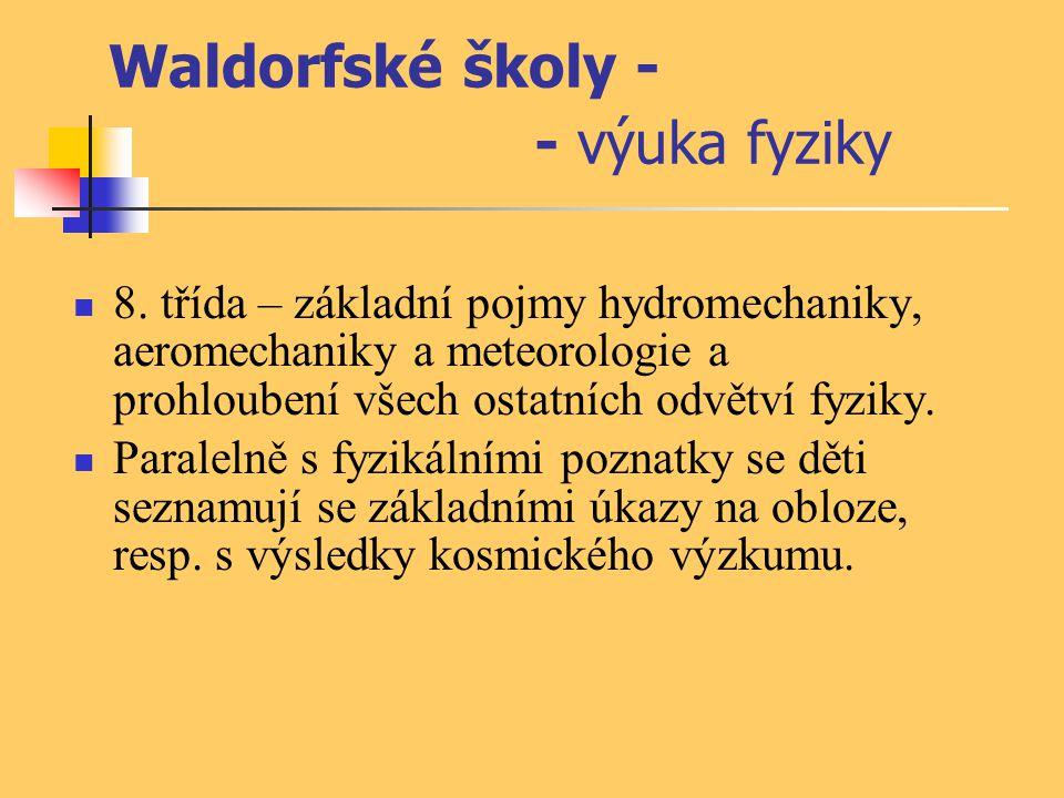 Waldorfské školy - - výuka fyziky 8. třída – základní pojmy hydromechaniky, aeromechaniky a meteorologie a prohloubení všech ostatních odvětví fyziky.