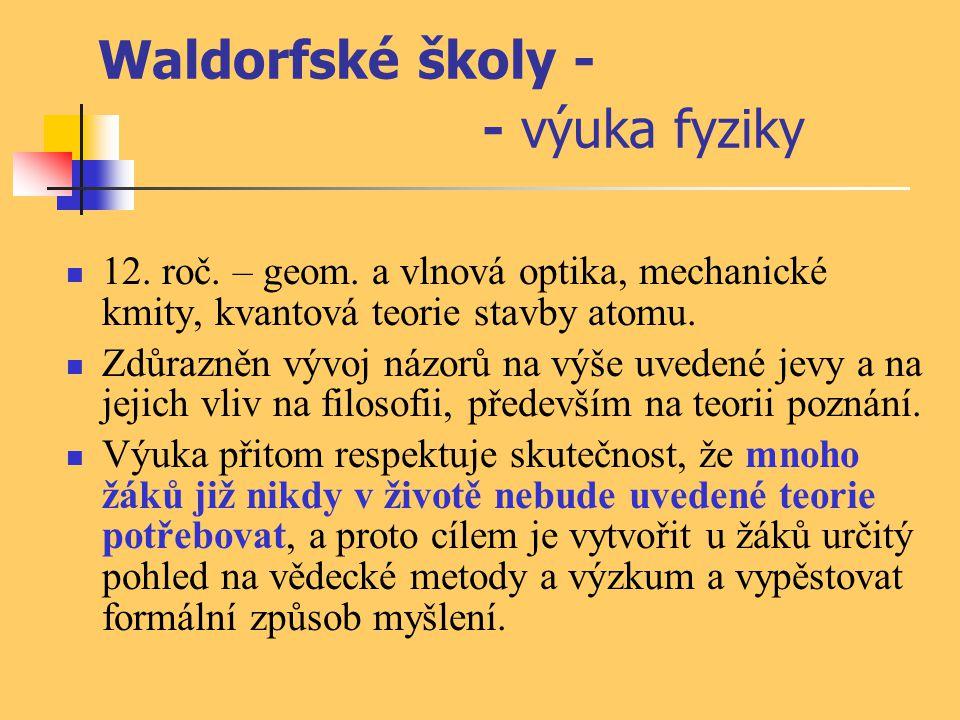 Waldorfské školy - - výuka fyziky 12. roč. – geom. a vlnová optika, mechanické kmity, kvantová teorie stavby atomu. Zdůrazněn vývoj názorů na výše uve