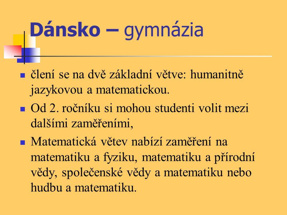 Dánsko – gymnázia člení se na dvě základní větve: humanitně jazykovou a matematickou. Od 2. ročníku si mohou studenti volit mezi dalšími zaměřeními, M