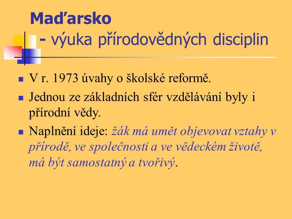 Maďarsko - výuka přírodovědných disciplin V r. 1973 úvahy o školské reformě. Jednou ze základních sfér vzdělávání byly i přírodní vědy. Naplnění ideje