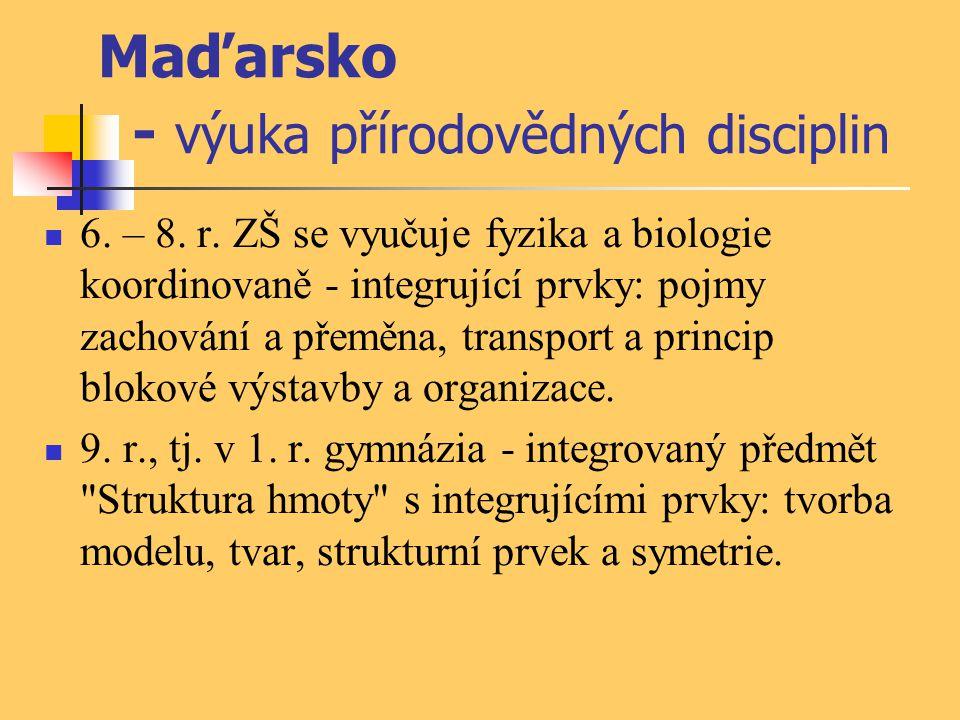 Maďarsko - výuka přírodovědných disciplin 6. – 8. r. ZŠ se vyučuje fyzika a biologie koordinovaně - integrující prvky: pojmy zachování a přeměna, tran
