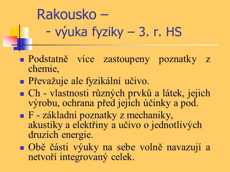 Rakousko – - výuka fyziky – 3. r. HS Podstatně více zastoupeny poznatky z chemie, Převažuje ale fyzikální učivo. Ch - vlastnosti různých prvků a látek