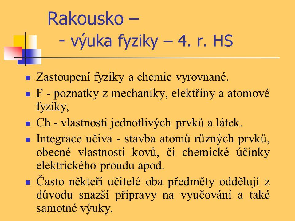 Rakousko – - výuka fyziky – 4. r. HS Zastoupení fyziky a chemie vyrovnané. F - poznatky z mechaniky, elektřiny a atomové fyziky, Ch - vlastnosti jedno