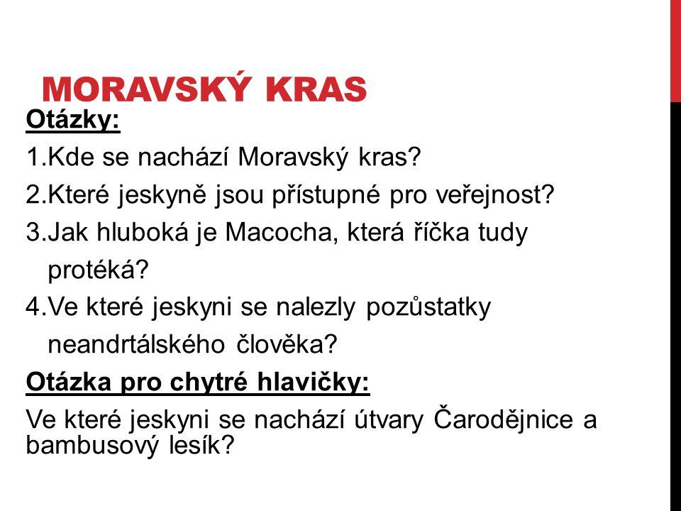 MORAVSKÝ KRAS Otázky: 1.Kde se nachází Moravský kras? 2.Které jeskyně jsou přístupné pro veřejnost? 3.Jak hluboká je Macocha, která říčka tudy protéká