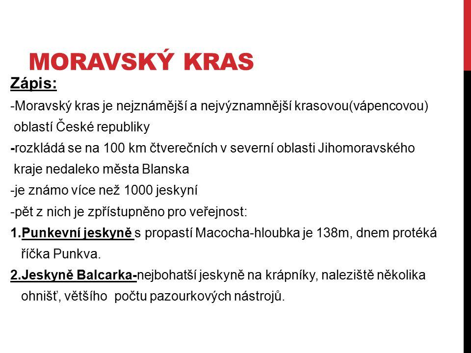 MORAVSKÝ KRAS Zápis: -Moravský kras je nejznámější a nejvýznamnější krasovou(vápencovou) oblastí České republiky -rozkládá se na 100 km čtverečních v