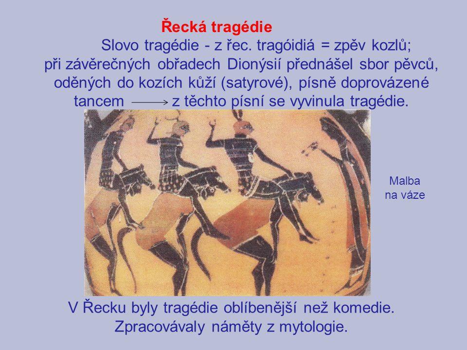 Řecká tragédie Slovo tragédie - z řec. tragóidiá = zpěv kozlů; při závěrečných obřadech Dionýsií přednášel sbor pěvců, oděných do kozích kůží (satyrov