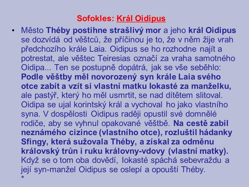 Sofokles: Král Oidipus Město Théby postihne strašlivý mor a jeho král Oidipus se dozvídá od věštců, že příčinou je to, že v něm žije vrah předchozího krále Laia.