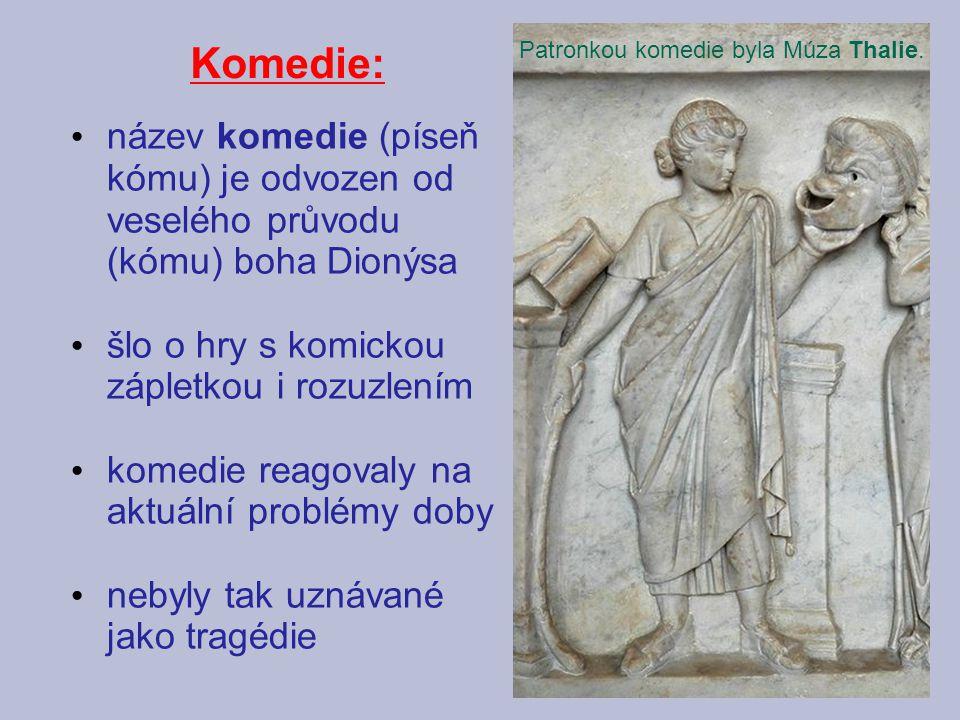 Komedie: název komedie (píseň kómu) je odvozen od veselého průvodu (kómu) boha Dionýsa šlo o hry s komickou zápletkou i rozuzlením komedie reagovaly na aktuální problémy doby nebyly tak uznávané jako tragédie Patronkou komedie byla Múza Thalie.