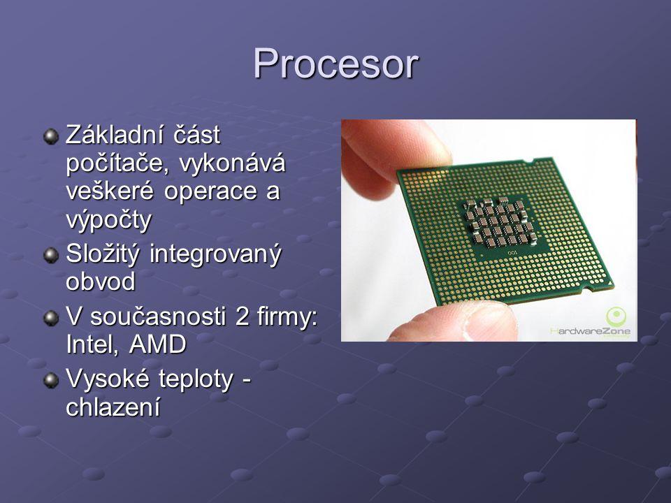 Procesor Základní část počítače, vykonává veškeré operace a výpočty Složitý integrovaný obvod V současnosti 2 firmy: Intel, AMD Vysoké teploty - chlaz