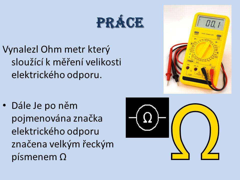 Práce Vynalezl Ohm metr který sloužící k měření velikosti elektrického odporu. Dále Je po něm pojmenována značka elektrického odporu značena velkým ře