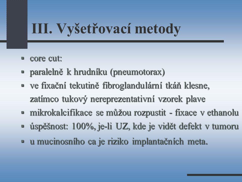 III. Vyšetřovací metody  core cut:  paralelně k hrudníku (pneumotorax)  ve fixační tekutině fibroglandulární tkáň klesne, zatímco tukový nereprezen