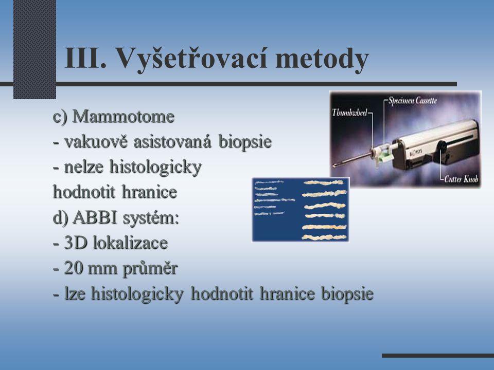 III. Vyšetřovací metody c) Mammotome - vakuově asistovaná biopsie - nelze histologicky hodnotit hranice d) ABBI systém: - 3D lokalizace - 20 mm průměr