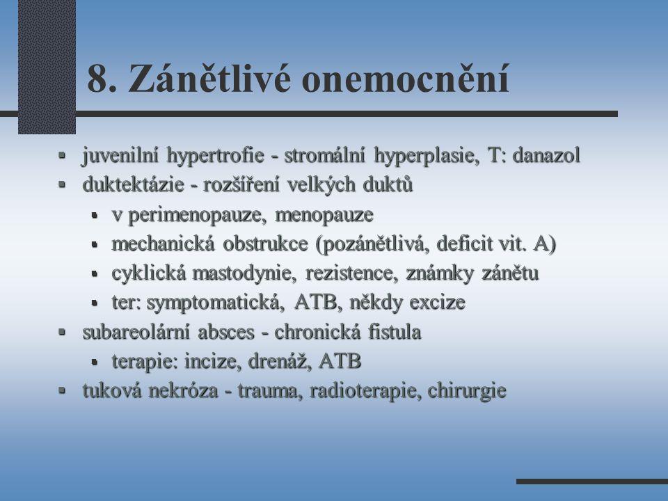 8. Zánětlivé onemocnění  juvenilní hypertrofie - stromální hyperplasie, T: danazol  duktektázie - rozšíření velkých duktů  v perimenopauze, menopau