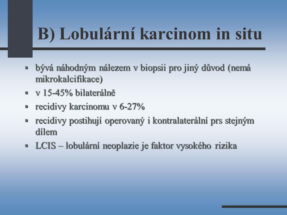 B) Lobulární karcinom in situ  bývá náhodným nálezem v biopsii pro jiný důvod (nemá mikrokalcifikace)  v 15-45% bilaterálně  recidivy karcinomu v 6-27%  recidivy postihují operovaný i kontralaterální prs stejným dílem  LCIS – lobulární neoplazie je faktor vysokého rizika