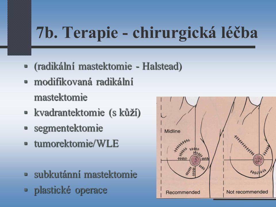 7b. Terapie - chirurgická léčba  (radikální mastektomie - Halstead)  modifikovaná radikální mastektomie  kvadrantektomie (s kůží)  segmentektomie