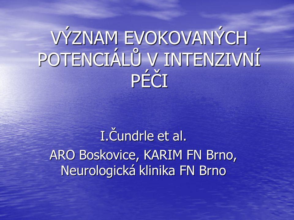 VÝZNAM EVOKOVANÝCH POTENCIÁLŮ V INTENZIVNÍ PÉČI I.Čundrle et al. ARO Boskovice, KARIM FN Brno, Neurologická klinika FN Brno