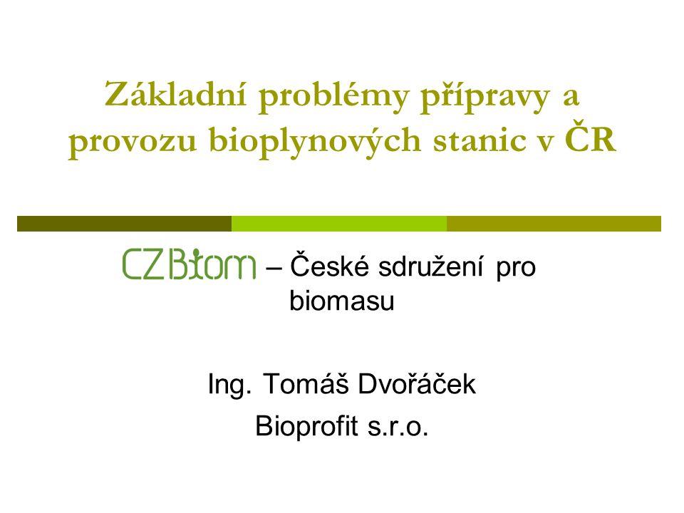 Současná situace v ČR  Intenzivní rozvoj v posledních cca 2 letech  Cca 30 moderních bioplynových stanic zemědělského typu  Cca 20 ks zařízení ve stavbě  Desítky projektů v přípravě  CZ Biom připravuje databází provozovaných a realizovaných stanic  Intenzivní rozvoj s sebou nese problémy