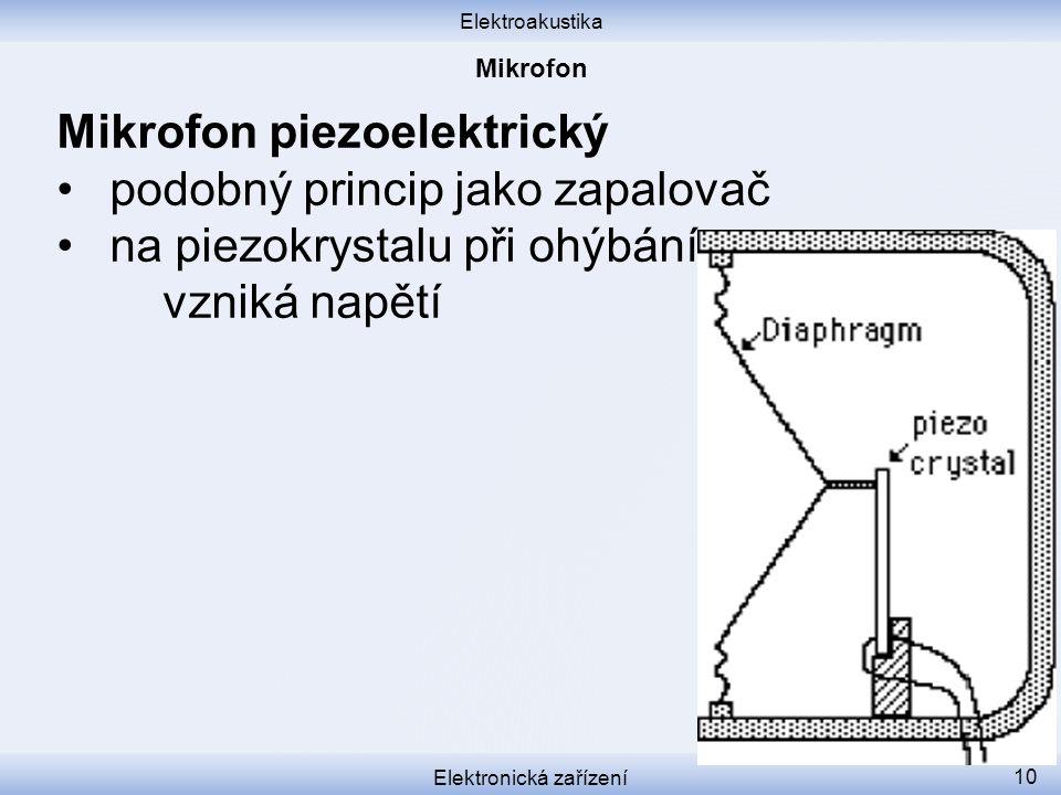 Elektroakustika Elektronická zařízení 10 Mikrofon piezoelektrický podobný princip jako zapalovač na piezokrystalu při ohýbání vzniká napětí