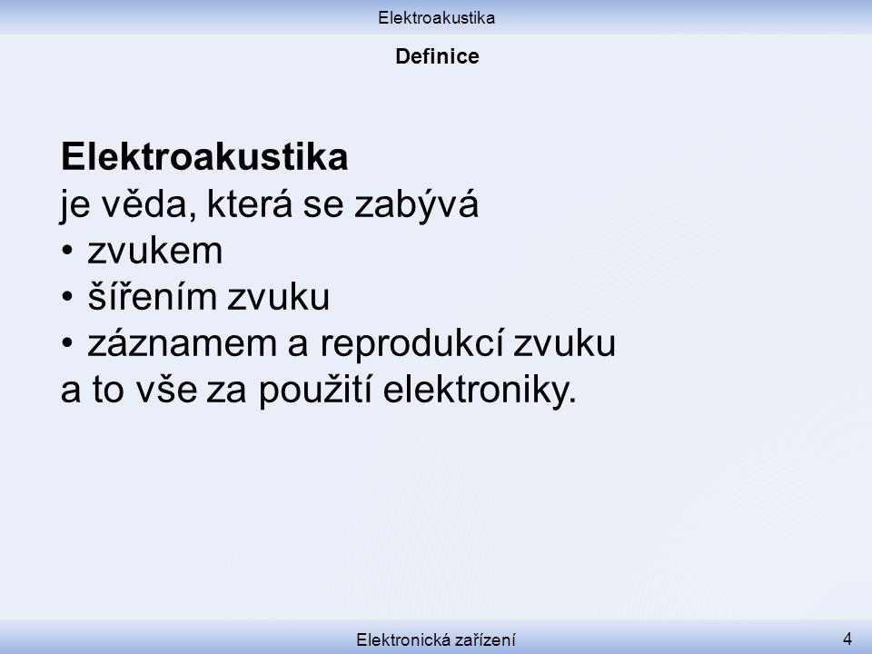 Elektroakustika Elektronická zařízení 4 Elektroakustika je věda, která se zabývá zvukem šířením zvuku záznamem a reprodukcí zvuku a to vše za použití