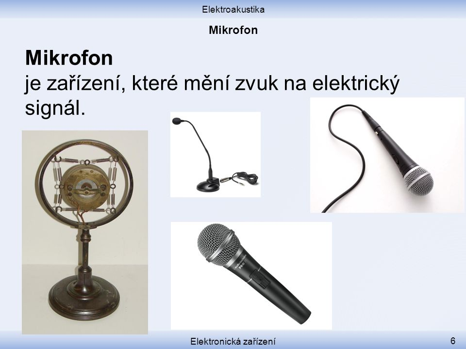 Elektroakustika Elektronická zařízení 6 Mikrofon je zařízení, které mění zvuk na elektrický signál.