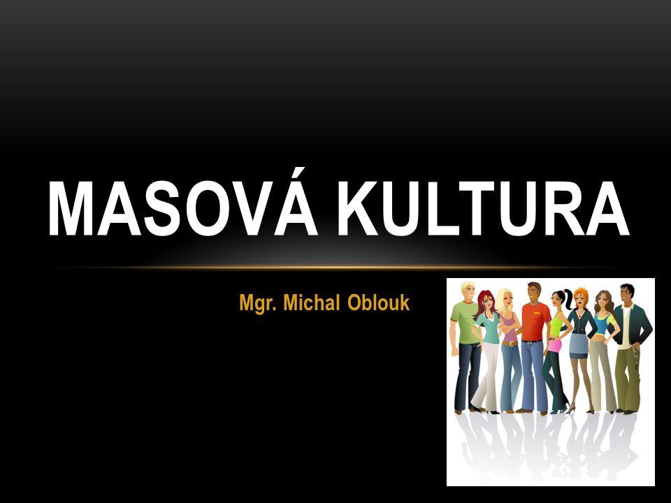 Mgr. Michal Oblouk MASOVÁ KULTURA