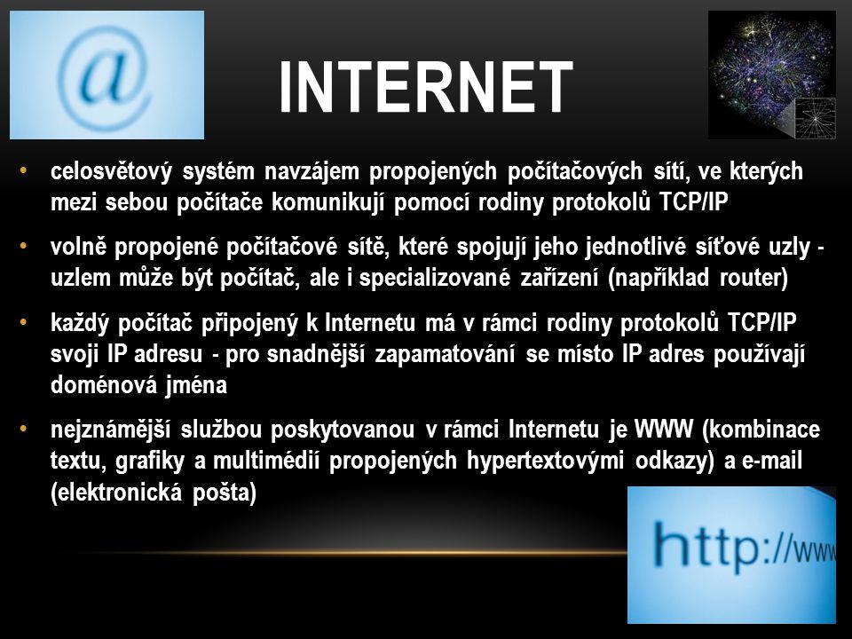 INTERNET celosvětový systém navzájem propojených počítačových sítí, ve kterých mezi sebou počítače komunikují pomocí rodiny protokolů TCP/IP volně propojené počítačové sítě, které spojují jeho jednotlivé síťové uzly - uzlem může být počítač, ale i specializované zařízení (například router) každý počítač připojený k Internetu má v rámci rodiny protokolů TCP/IP svoji IP adresu - pro snadnější zapamatování se místo IP adres používají doménová jména nejznámější službou poskytovanou v rámci Internetu je WWW (kombinace textu, grafiky a multimédií propojených hypertextovými odkazy) a e-mail (elektronická pošta)