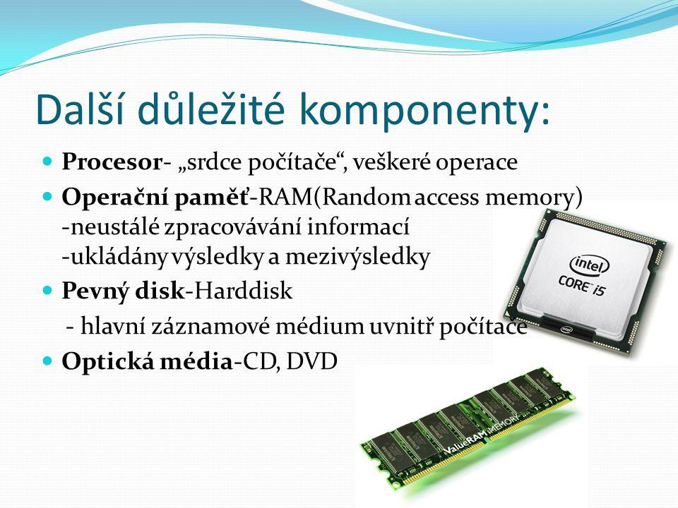 """Další důležité komponenty: Procesor- """"srdce počítače , veškeré operace Operační paměť-RAM(Random access memory) -neustálé zpracovávání informací -ukládány výsledky a mezivýsledky Pevný disk-Harddisk - hlavní záznamové médium uvnitř počítače Optická média-CD, DVD"""