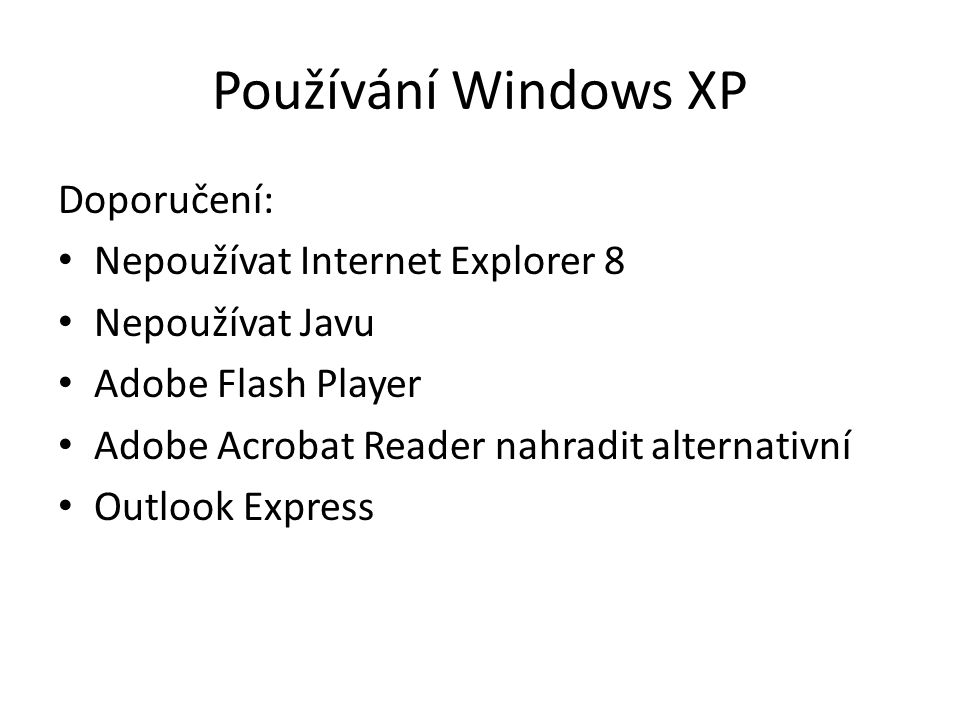 Používání Windows XP Doporučení: Nepoužívat Internet Explorer 8 Nepoužívat Javu Adobe Flash Player Adobe Acrobat Reader nahradit alternativní Outlook Express
